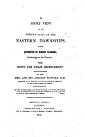 A short view of the present state of the Eastern Townships in the province of Lower Canada, bordering on the line 45̊: with hints for their improvement