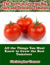 The Secret In Growing Big, Juicy and Delicious Tomatoes: All the Things You Must Know to Grow the Best Tomatoes