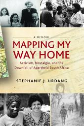 Mapping My Way Home: Activism, Nostalgia, and the Downfall of Apartheid South Africa