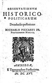 Observationum historico-politicarum decades sex posteriores Michaelis Piccarti fr. professoris Norici