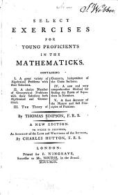 Select Exercises for Young Proficients in the Mathematicks: Containing I. A Great Variety of Algebraical Problems with Their Solutions. II. A Choice Number of Geometrical Problems with Their Solutions Both Algebraical and Geometrical. III. The Theory of Gunnery, Independent of the Conic Sections. IV. A New and Very Comprehensive Method for Finding the Roots of Equations in Numbers. V. A Short Account of the Nature and First Principles of Fluxions