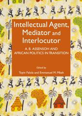 Intellectual Agent, Mediator and Interlocutor: A. B. Assensoh and African Politics in Transition