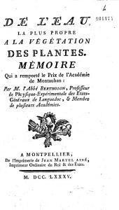 De l'Eau la plus propre à la végétation des plantes, mémoire qui a emporté le prix de l'Académie de Montauban par M. l'abbé Bertholon,...