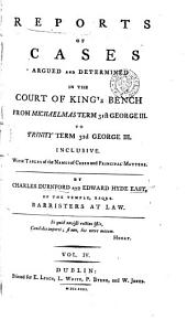 Reports of Cases Argued and Determined in the Court of King's Bench: From Michaelmas Term, 26th George III, [1785. to Trinity Term, 40th George III, 1800] Both Inclusive, Volume 4