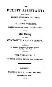 The Pulpit Assistant: Containing Three Hundred Outlines Or Skeletons of Sermons, Chiefly Extracted from Various Authors, with an Essay on the Composition of a Sermon, Volume 4