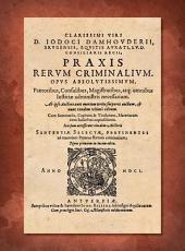 Praxis rerum criminalium: opus absolutissimum, praetoribus, consulibus, magistratibus, atq : omnibus iustitae administris necessarium
