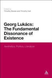 Georg Lukacs: The Fundamental Dissonance of Existence: Aesthetics, Politics, Literature