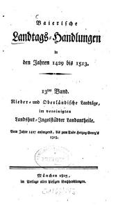 Baierische Landtags-Handlungen in den Jahren 1429 bis 1513: Nieder- und Oberländische Landtäge, im vereinigten Landshut-Ingolstädter Landantheile. 13