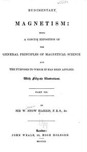 Rudimentary magnetism: being a concise exposition of the general principles of magnetical science and the purposes to which it has been applied ...