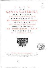 Vita di santa Caterina de' Ricci nobile fiorentina monaca professa nel monastero di san Vincenzio di Prato dell'ordine di san Domenico descritta dal padre fr. Domenico Maria Sandrini dell'istesso ordine