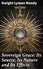 Sovereign Grace: Its Source, Its Nature and Its Effects