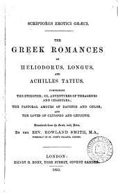 Scriptores erotici Græci. The Greek romances of Heliodorus, Longus, and Achilles Tatius, comprising the Ethiopics; The pastoral amours of Daphnis and Chloe; and The loves of Clitopho and leucippe. Tr., with notes, by R. Smith