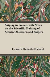 Sniping in France, with Notes on the Scientific Training of Scouts, Observers, and Snipers