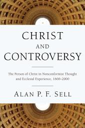 Christ and Controversy: The Person of Christ in Nonconformist Thought and Ecclesial Experience, 1600-2000