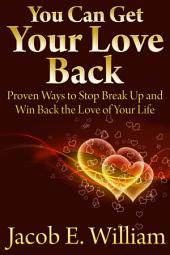 You Can Get Your Love Back: Proven Ways to Stop Break Up and Win Back the Love of Your Life