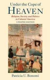 Under the Cope of Heaven : Religion, Society, and Politics in Colonial America: Religion, Society, and Politics in Colonial America
