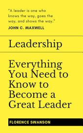 Leadership: Everything You Need to Know to Become a Great Leader