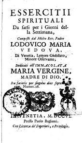 Essercitii spirituali da farsi per i giorni della settimana, composti dal molto rev. padre Lodovico Maria Vedova, di Venetia ..