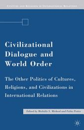 Civilizational Dialogue and World Order: The Other Politics of Cultures, Religions, and Civilizations in International Relations