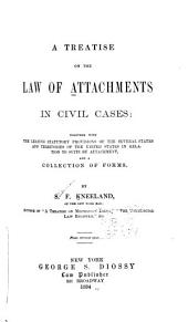 A Treatise on the Law of Attachments in Civil Cases: Together with the Leading Statutory Provisions of the Several States and Territories of the United States in Relation to Suits by Attachment, and a Collection of Forms