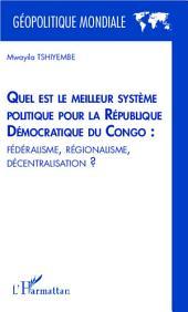 Quel est le meilleur système politique pour la République Démocratique du Congo : fédéralisme, régionalisme, décentralisation ?