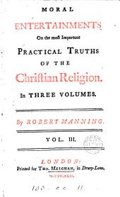 Moral Entertainments on the Most Important Practical Truths of the Christian Religion. In Three Volumes. By Robert Manning