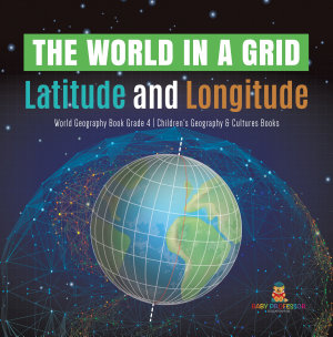 The World in a Grid   Latitude and Longitude   World Geography Book Grade 4   Children s Geography   Cultures Books