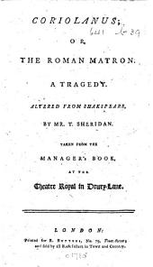 Coriolanus; or, the Roman Matron. A tragedy. Altered from Shakespeare, by Mr. T. Sheridan. Taken from the manager's book at the Theatre Royal in Drury Lane