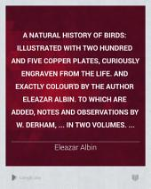 A Natural History of Birds: Illustrated with Two Hundred and Five Copper Plates, Curiously Engraven from the Life. And Exactly Colour'd by the Author Eleazar Albin. To which are Added, Notes and Observations by W. Derham, ... In Two Volumes. ...