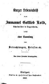 Kurzer Lebensabriss von Immanuel Gottlieb Kolb ...: nebst einer Sammlung von Betrachtungen, Briefen etc