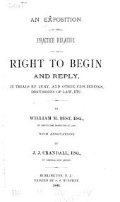 An Exposition of the Practice Relative to the Right to Begin and Reply, in Trials by Jury, and Other Proceedings, Discussions of Law, Etc