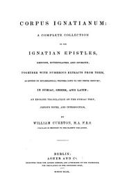 Corpus Ignatianum. A complete collection of the epistles genuine interpolated and spurious in Syriac, Greek, and Latin; an engl. transl. of the Syriac text, notes and introd. by William Cureton.