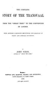 "The Complete Story of the Transvaal from the ""Great Trek"" to the Convention of London: With Appendix Comprising Ministerial Declarations of Policy and Official Documents"