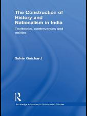 The Construction of History and Nationalism in India: Textbooks, Controversies and Politics