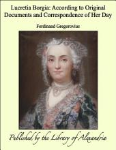 Lucretia Borgia: According to Original Documents and Correspondence of Her Day
