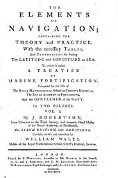 The Elements of Navigation;: Containing the Theory and Practice. With the Necessary Tables, and Compendiums for Finding the Latitude and Longitude at Sea. To which is Added, a Treatise of Marine Fortification. Composed for the Use of the Royal Mathematical School at Christ's Hospital, the Royal Academy at Portsmouth, and the Gentlemen of the Navy. In Two Volumes