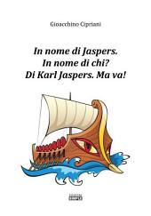 In nome di Jaspers: in nome di chi? di karl Jaspers. Ma va!
