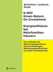 G-ROI Green - Return On Investment, Energieeffizienz bei Mehrfamilienhäusern: Ein Leitfaden für Wohnungseigentümer, Hausverwaltungen, Wohnbaugesellschaften und allen Interessierten