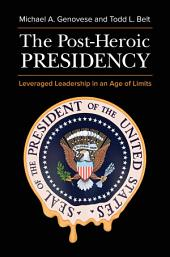 The Post-Heroic Presidency: Leveraged Leadership in an Age of Limits, 2nd Edition: Leveraged Leadership in an Age of Limits, Edition 2
