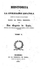 Historia de la civilizacion española desde la invasion de los Árabes hasta la época presente: Volúmenes 1-2