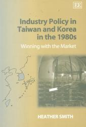 Industry Policy in Taiwan and Korea in the 1980s: Winning with the Market
