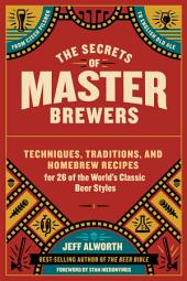 The Secrets of Master Brewers: Techniques, Traditions, and Homebrew Recipes for 26 of the World's Classic Beer Styles, from Czech Pilsner to English Old Ale