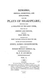 Remarks, Critical, Conjectural and Explanatory Upon the Plays of Shakespeare: Resulting from a Collation of the Early Copies, with that of Johnson and Steevens, Ed. by Isaac Reed Together with Some Valuable Extracts from the Mss. of the Late Right Honourable John, Lord Chedworth. Dedicated to Richard Brinsley Sheridan, Volume 1
