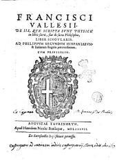 Francisci Vallesii, De iis, quae scripta sunt physicè in libris sacris, siue de sacra philosophia, liber singularis. ..
