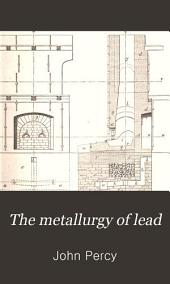 The Metallurgy of Lead: Including Desilverisartion and Cupellation