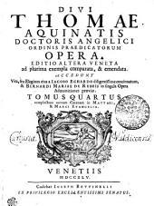 DIVI THOMAE AQUINATIS DOCTORIS ANGELICI ORDINIS PRAEDICATORUM OPERA: EDITIO ALTERA VENETA ad plurima exempla comparata, & emendata. ACCEDUNT Vita, seu Elogium eius a IACOBO ECHARDO diligentissime concinnatum, & BERNARDI MARIAE DE RUBEIS in singula Opera Admonitiones praeviae. complectens auream Catenam in MATTAEI, & MARCI EVANGELIA. TOMUS QUARTUS, Volume 4