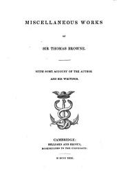 Miscellaneous Works of Sir Thomas Browne: With Some Account of the Author and His Writings