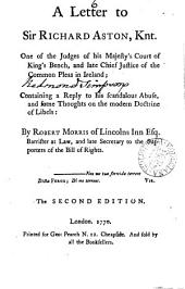 A Letter to Sir Richard Aston, Knt: One of the Judges of His Majesty's Court of King's Bench, ... Containing a Reply to His Scandalous Abuse, and Some Thoughts on the Modern Doctrine of Libels: by Robert Morris of Lincolns Inn Esq. ...