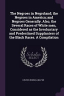 The Negroes in Negroland  The Negroes in America  And Negroes Generally  Also  the Several Races of White Men  Considered as the Involuntary and Prede