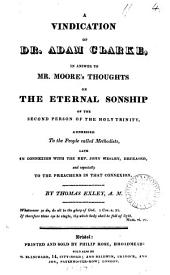 A vindication of dr. Adam Clarke, in answer to mr. [Henry] Moore's Thoughts on the eternal sonship of the second person of the holy Trinity: Volume 4